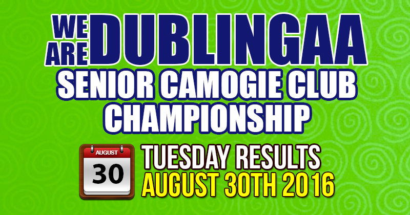 WE ARE DUBLIN GAA SENIOR CAMOGIE CLUB CHAMPIONSHIP – TUESDAY RESULTS