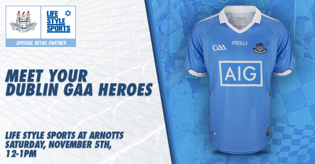 MEET YOUR DUBLIN GAA HEROES AT LIFESTYLE SPORTS NEW FLAGSHIP STORE IN ARNOTTS THIS SATURDAY AFTERNOON