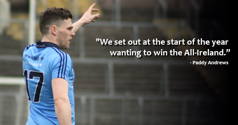 ANDREWS: WE SET OUT AT THE START OF THE YEAR WANTING TO WIN THE ALL IRELAND