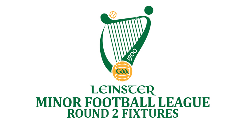 LEINSTER MINOR FOOTBALL LEAGUE – ROUND 2 DETAILS