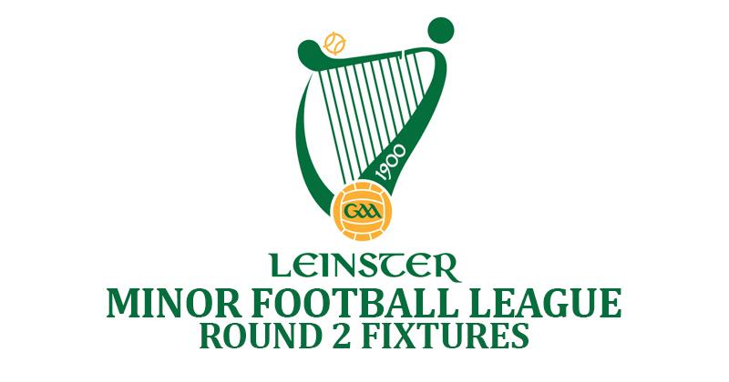 LEINSTER MINOR FOOTBALL LEAGUE – ROUND 2 DETAILS