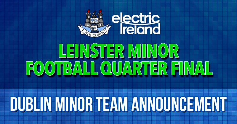 DUBLIN MINOR FOOTBALL STARTING 15 NAMED FOR LEINSTER CLASH WITH LONGFORD