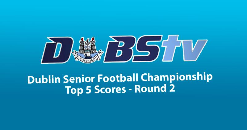 DUBLIN SENIOR FOOTBALL CHAMPIONSHIP ROUND 2 – TOP 5 SCORES