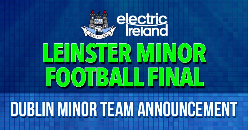 DUBLIN MINOR FOOTBALL STARTING 15 FOR LEINSTER FINAL