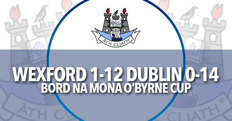 REIGNING O'BYRNE CUP CHAMPIONS DUBLIN BOW OUT AFTER DEFEAT TO WEXFORD