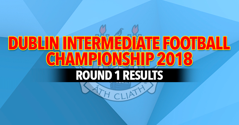 Dublin Intermediate Football Championship – Round 1 Results