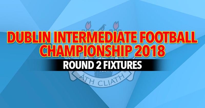 Dublin Intermediate Football Championship – Round 2 Fixtures
