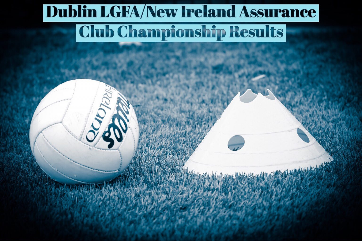White ball and cone on a grass pitch with a banner at the top which reads Dublin LGFA/New Ireland Assurance Club Championship Results