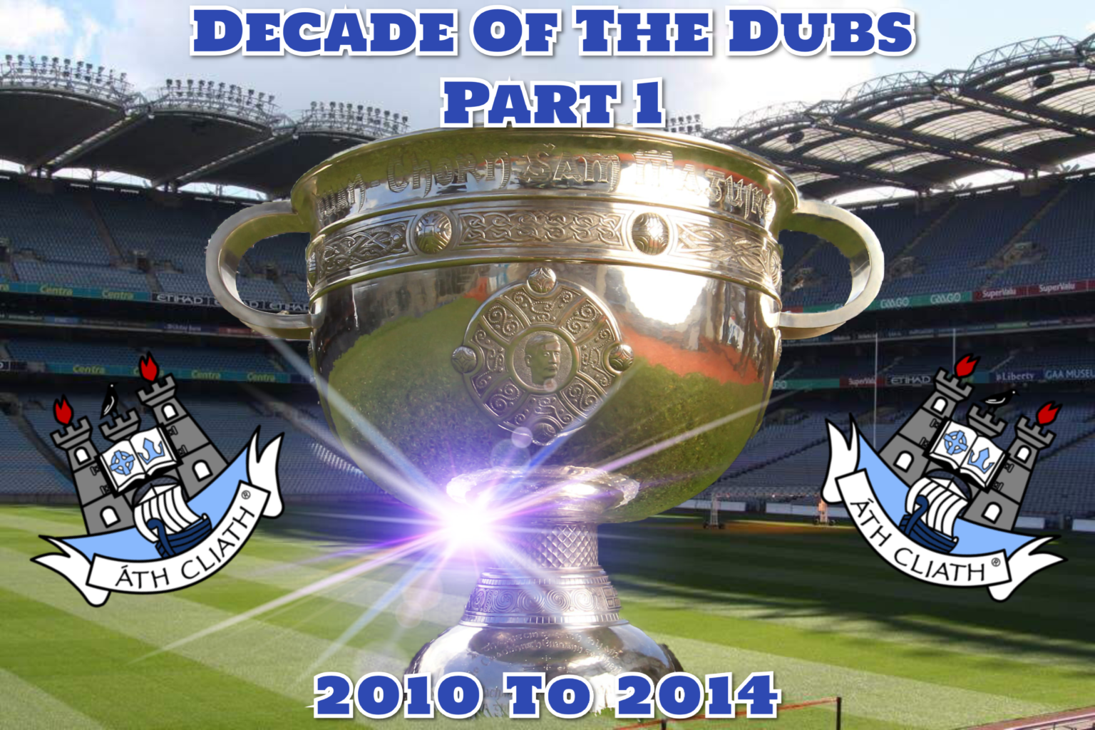 Poster with the Sam Maguire Cup on the Croke Park pitch with the Dublin crest either side and text that reads Decade of the Dubs part 1, 2010 to 2014